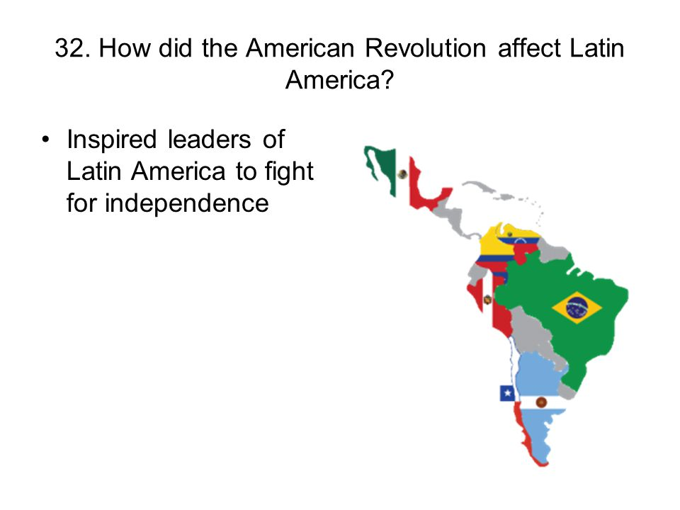 32. How did the American Revolution affect Latin America