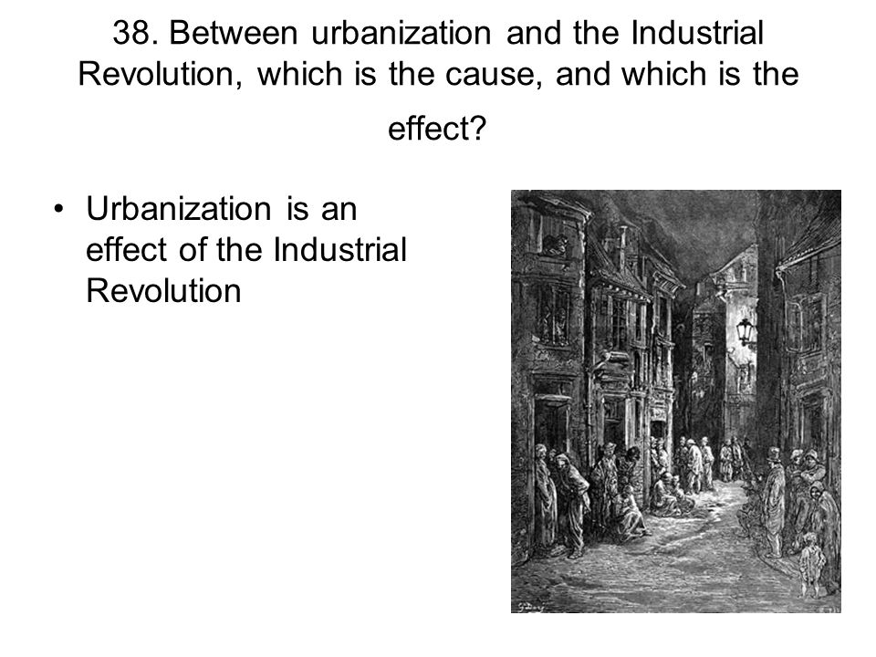 38. Between urbanization and the Industrial Revolution, which is the cause, and which is the effect