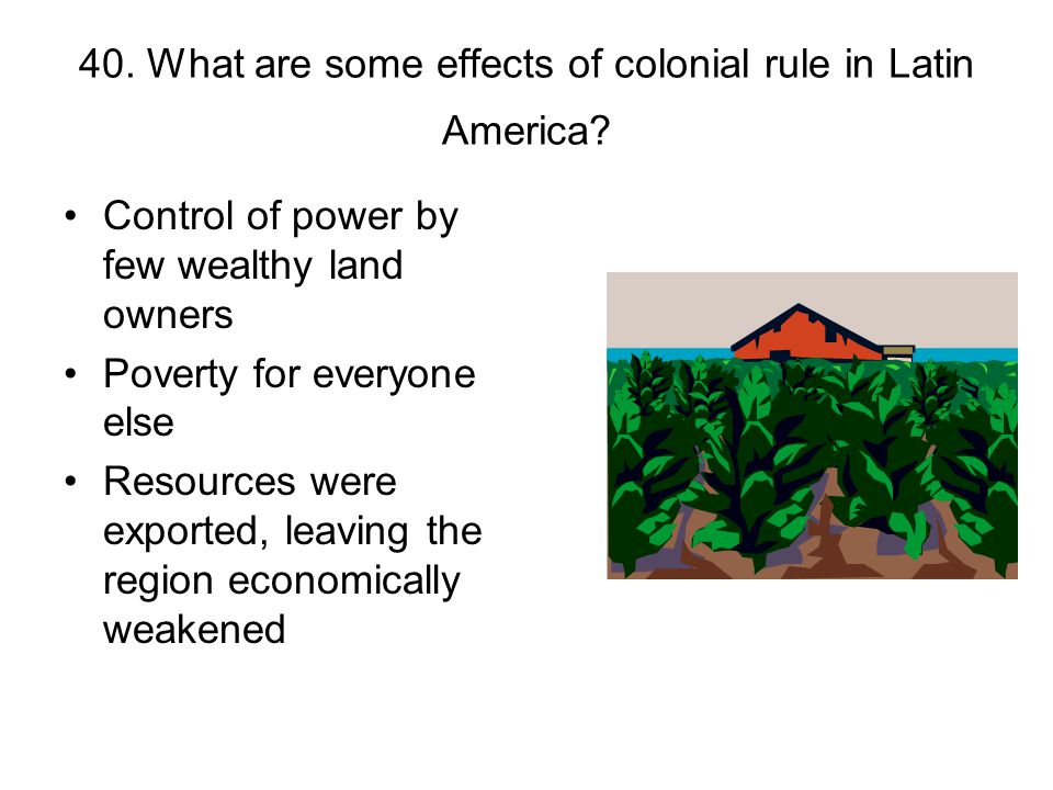 40. What are some effects of colonial rule in Latin America