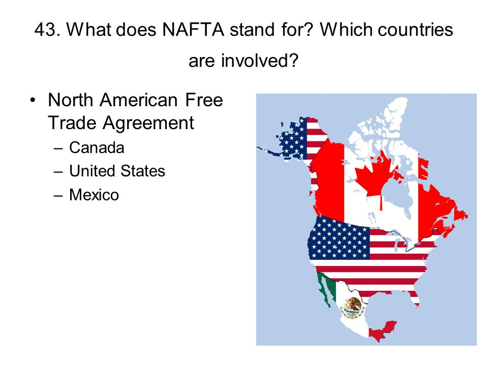 43. What does NAFTA stand for Which countries are involved