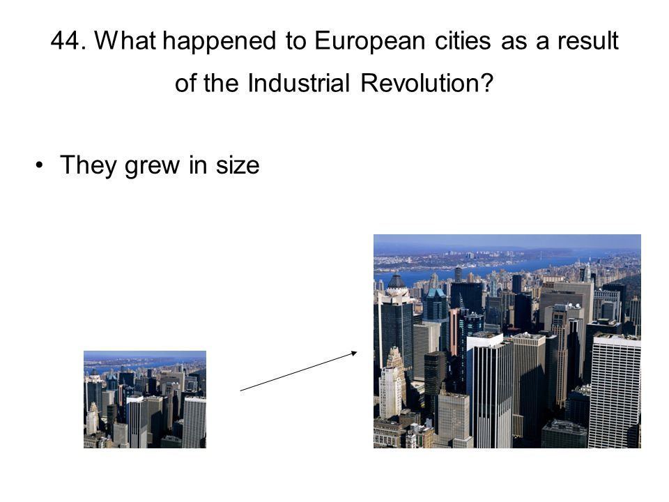 44. What happened to European cities as a result of the Industrial Revolution