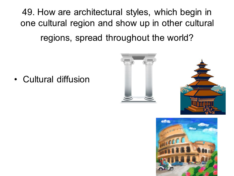 49. How are architectural styles, which begin in one cultural region and show up in other cultural regions, spread throughout the world