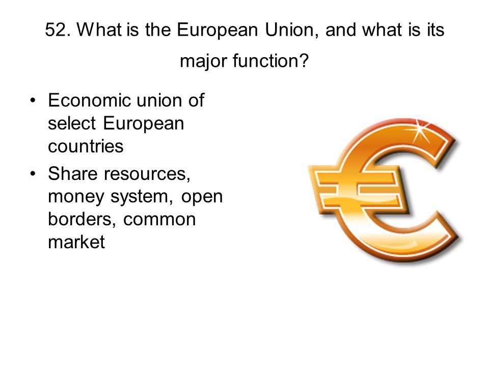 52. What is the European Union, and what is its major function