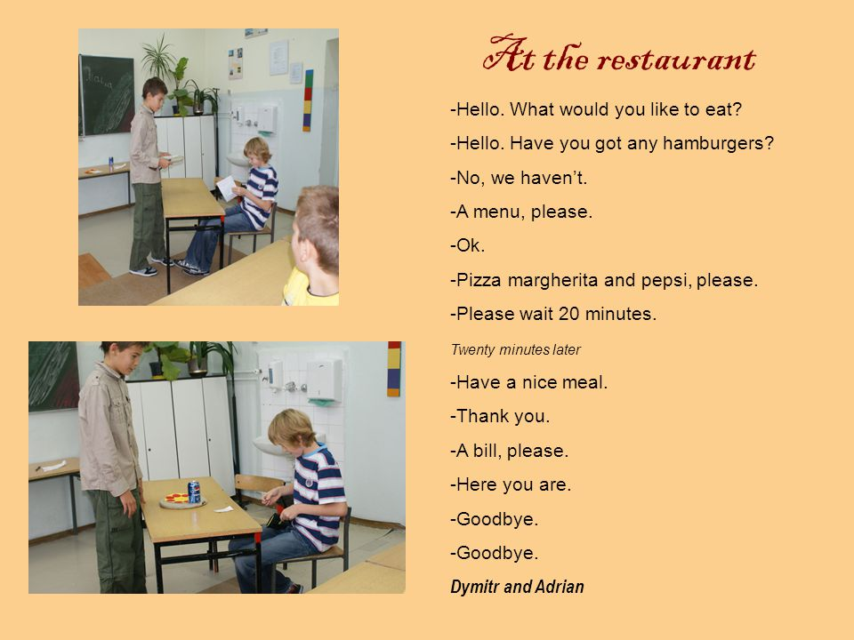 At the restaurant -Hello. What would you like to eat