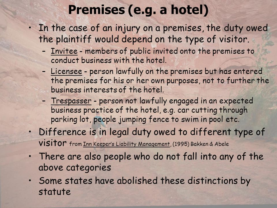Premises (e.g. a hotel) In the case of an injury on a premises, the duty owed the plaintiff would depend on the type of visitor.