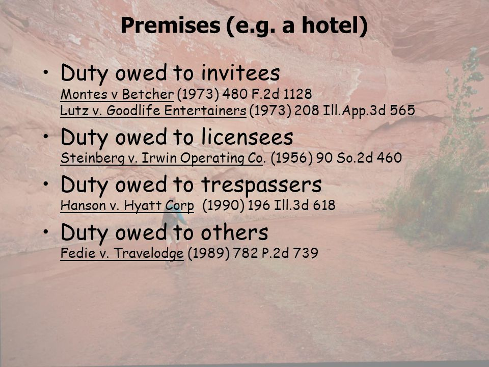 Premises (e.g. a hotel) Duty owed to invitees Montes v Betcher (1973) 480 F.2d 1128 Lutz v. Goodlife Entertainers (1973) 208 Ill.App.3d 565.