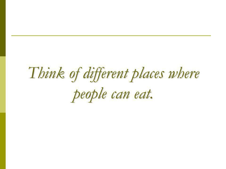 Think of different places where people can eat.
