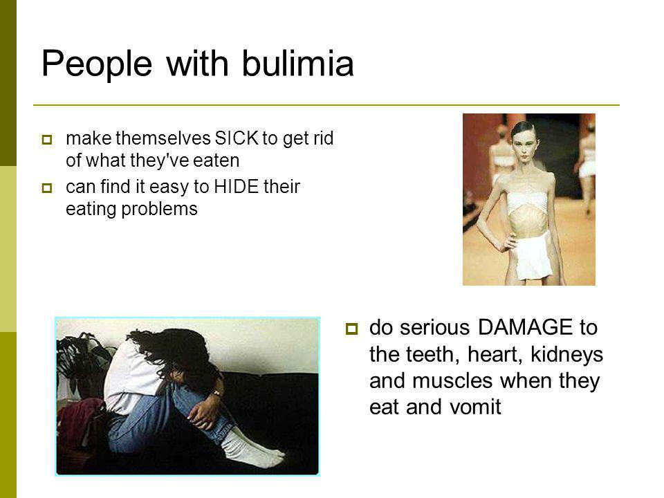 People with bulimia make themselves SICK to get rid of what they ve eaten. can find it easy to HIDE their eating problems.