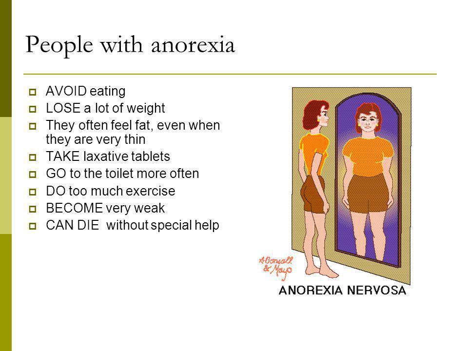 People with anorexia AVOID eating LOSE a lot of weight
