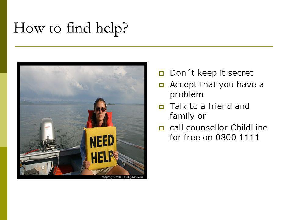 How to find help Don´t keep it secret Accept that you have a problem