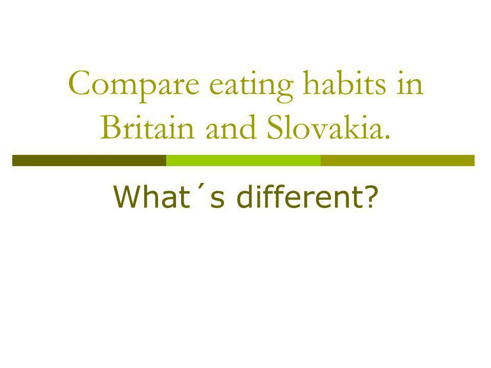 Compare eating habits in Britain and Slovakia.