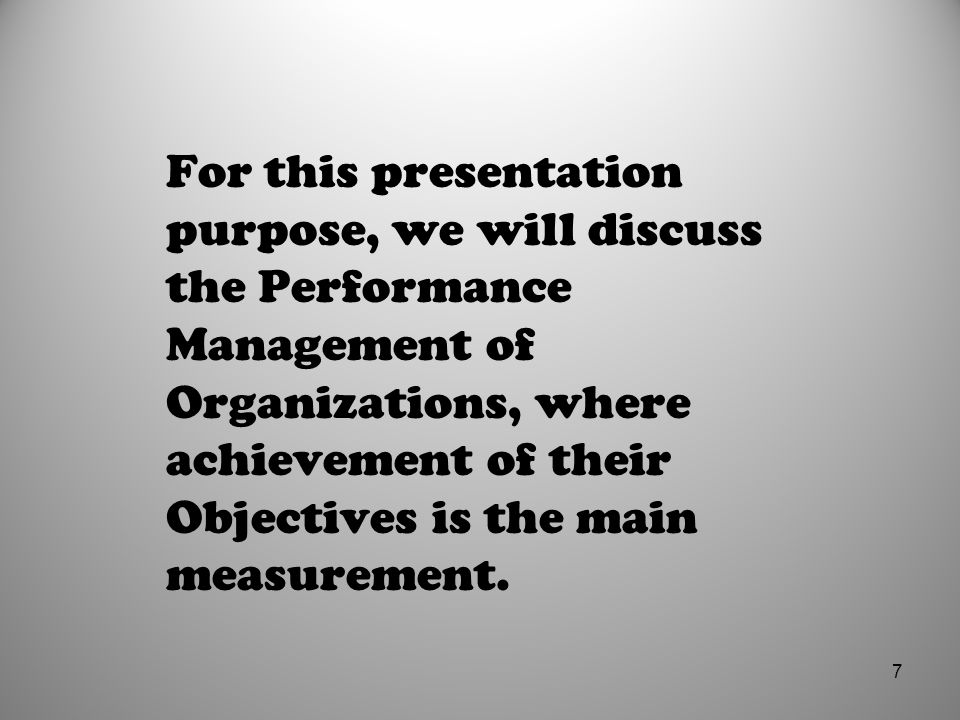 For this presentation purpose, we will discuss the Performance Management of Organizations, where achievement of their Objectives is the main measurement.