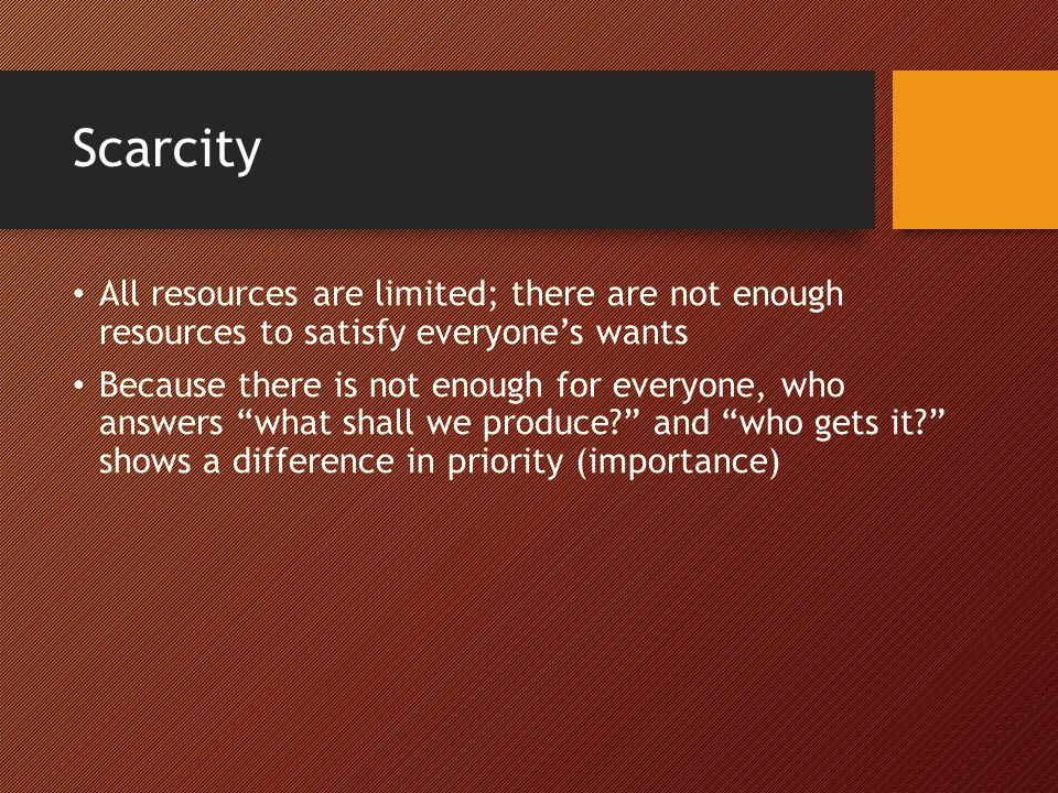 Scarcity All resources are limited; there are not enough resources to satisfy everyone's wants.