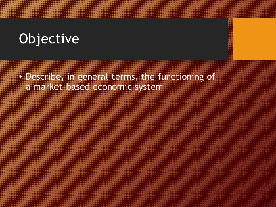 Objective Describe, in general terms, the functioning of a market-based economic system