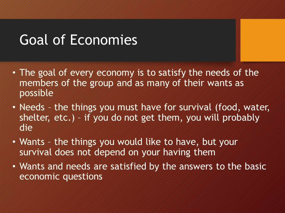 Goal of Economies The goal of every economy is to satisfy the needs of the members of the group and as many of their wants as possible.