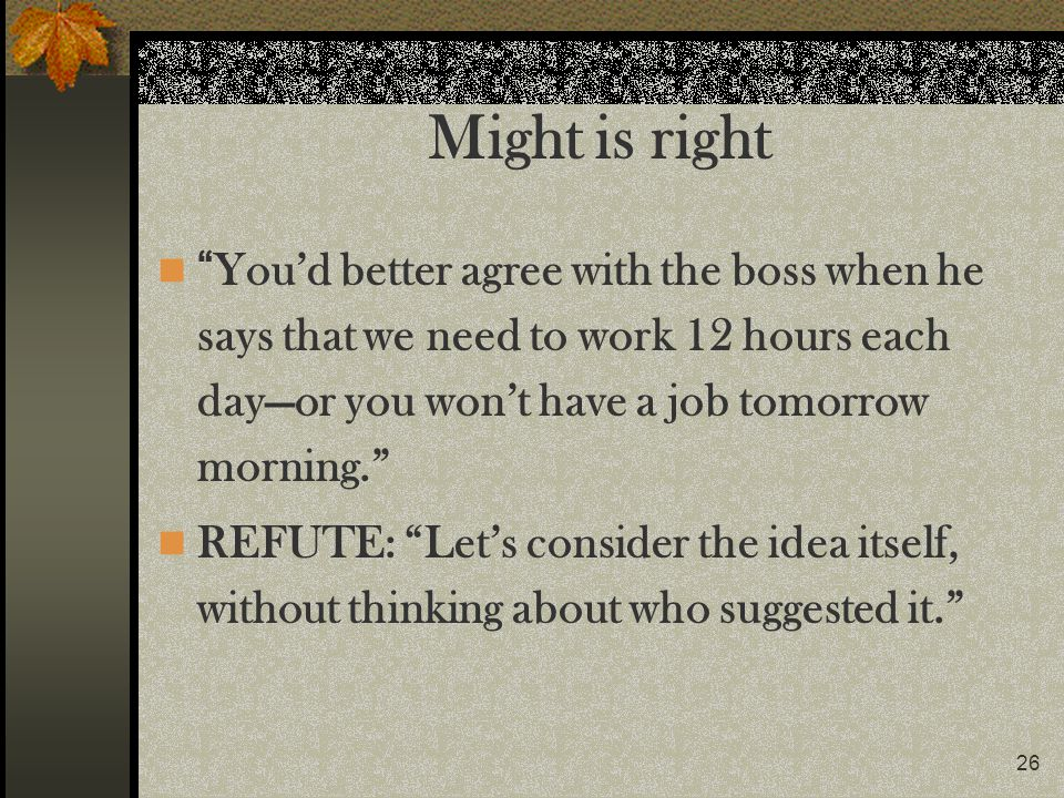 Might is right You'd better agree with the boss when he says that we need to work 12 hours each day—or you won't have a job tomorrow morning.