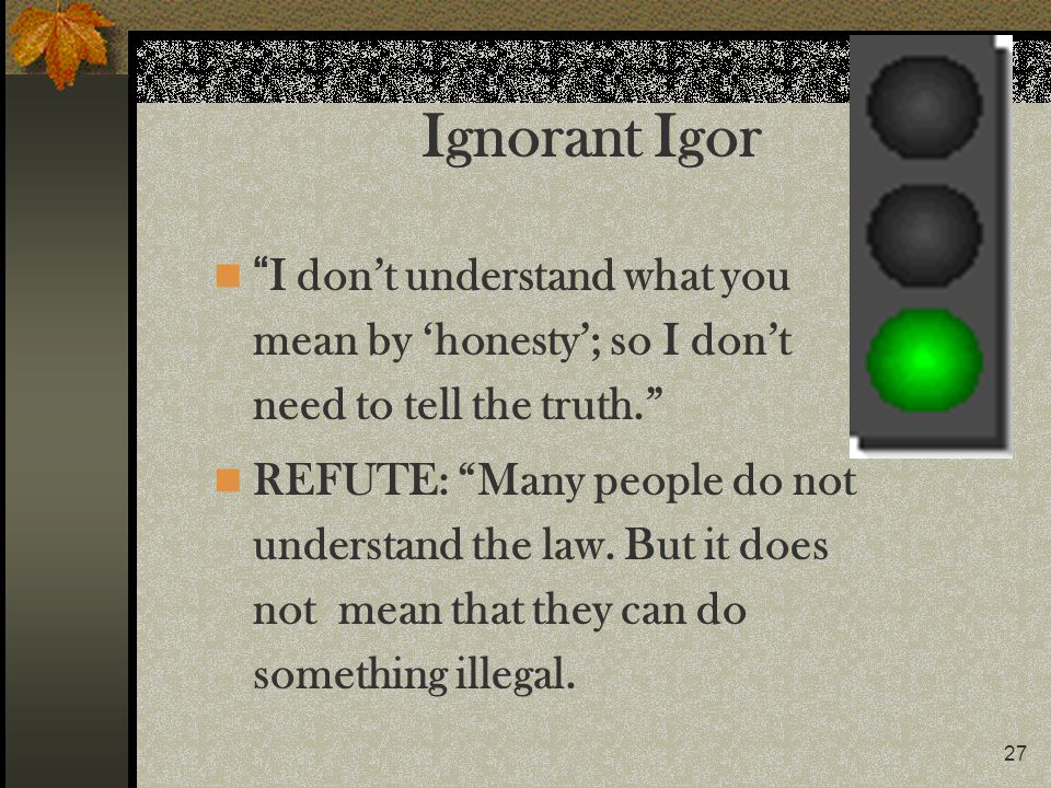 Ignorant Igor I don't understand what you mean by 'honesty'; so I don't need to tell the truth.