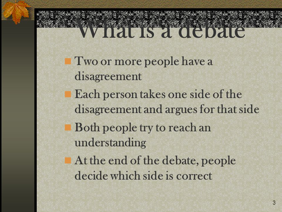What is a debate Two or more people have a disagreement