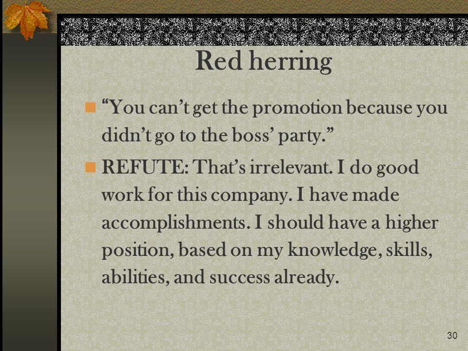 Red herring You can't get the promotion because you didn't go to the boss' party.