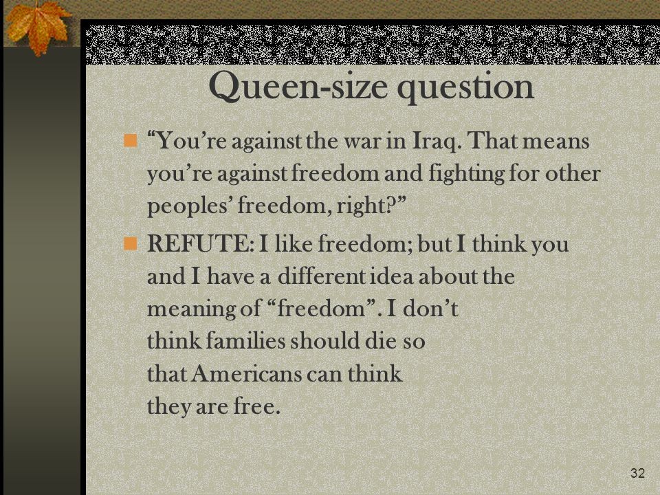 Queen-size question You're against the war in Iraq. That means you're against freedom and fighting for other peoples' freedom, right