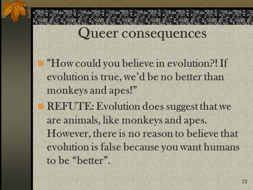 Queer consequences How could you believe in evolution ! If evolution is true, we'd be no better than monkeys and apes!