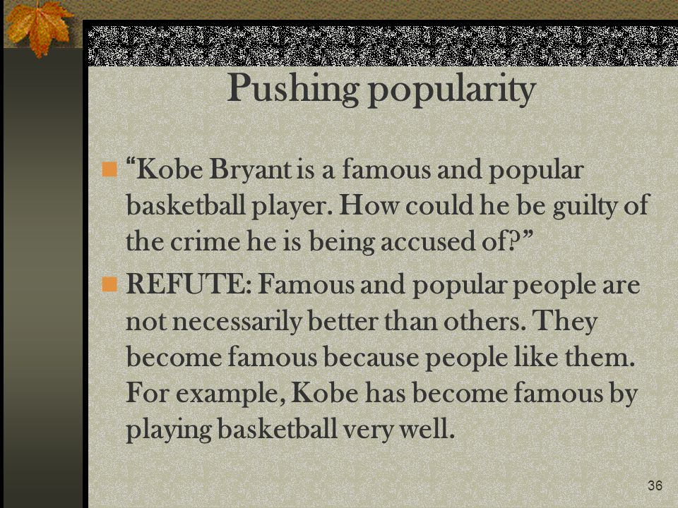 Pushing popularity Kobe Bryant is a famous and popular basketball player. How could he be guilty of the crime he is being accused of