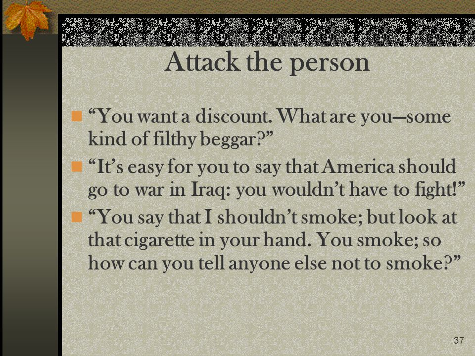 Attack the person You want a discount. What are you—some kind of filthy beggar