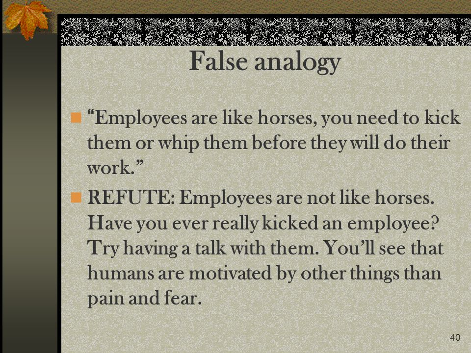 False analogy Employees are like horses, you need to kick them or whip them before they will do their work.