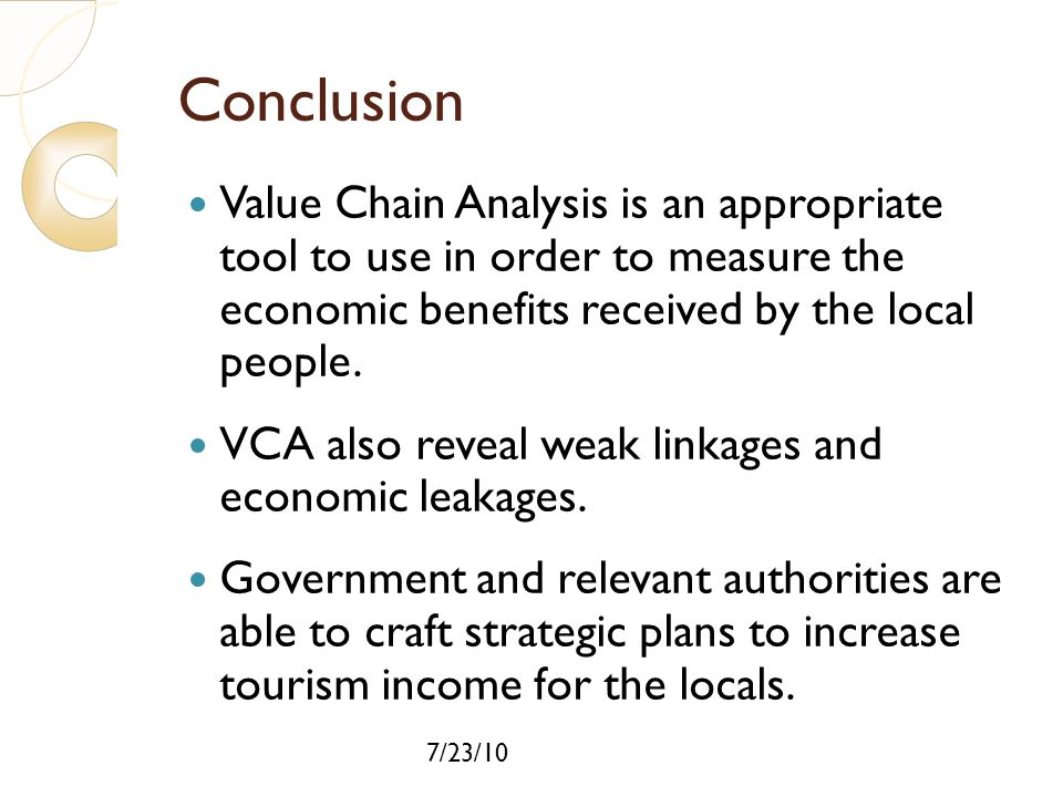Conclusion Value Chain Analysis is an appropriate tool to use in order to measure the economic benefits received by the local people.