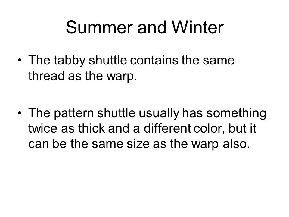 Summer and Winter The tabby shuttle contains the same thread as the warp.