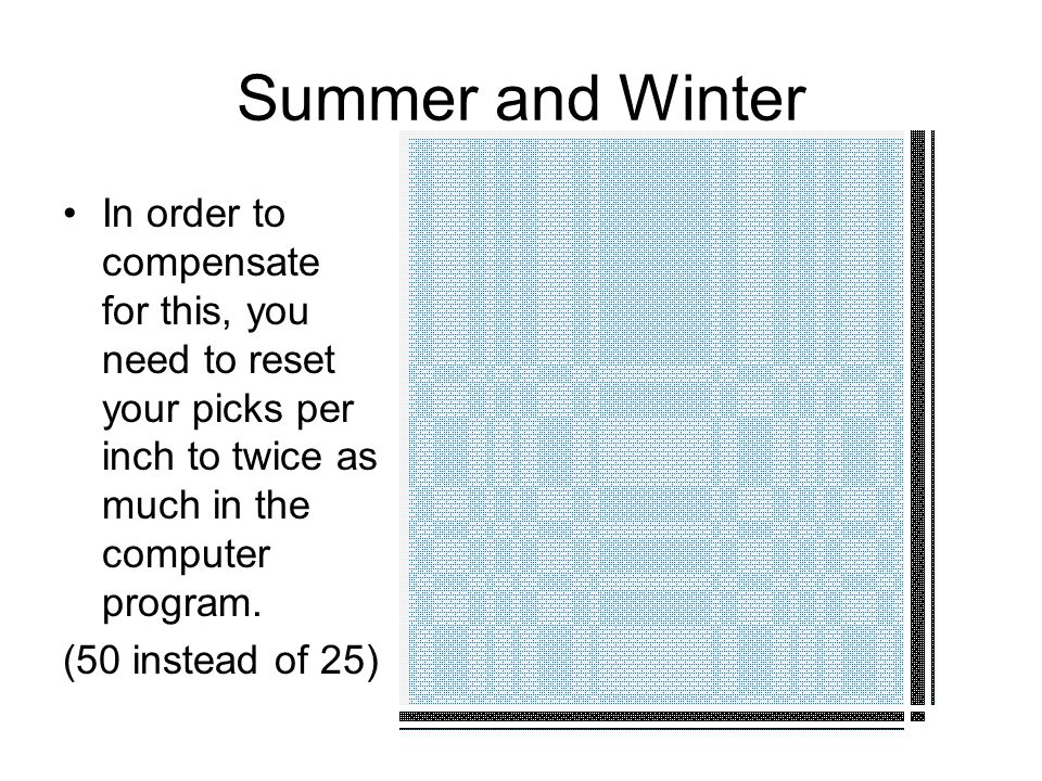 Summer and Winter In order to compensate for this, you need to reset your picks per inch to twice as much in the computer program.