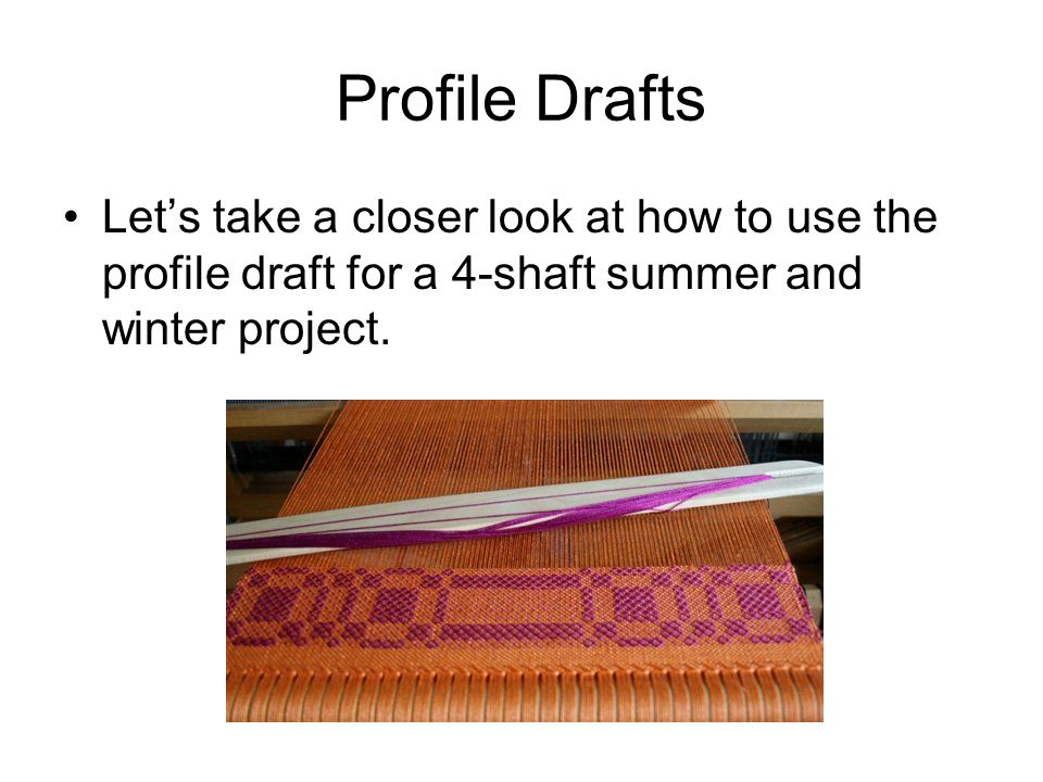Profile Drafts Let's take a closer look at how to use the profile draft for a 4-shaft summer and winter project.