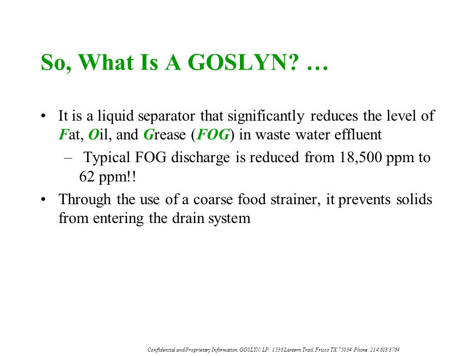 So, What Is A GOSLYN … It is a liquid separator that significantly reduces the level of Fat, Oil, and Grease (FOG) in waste water effluent.