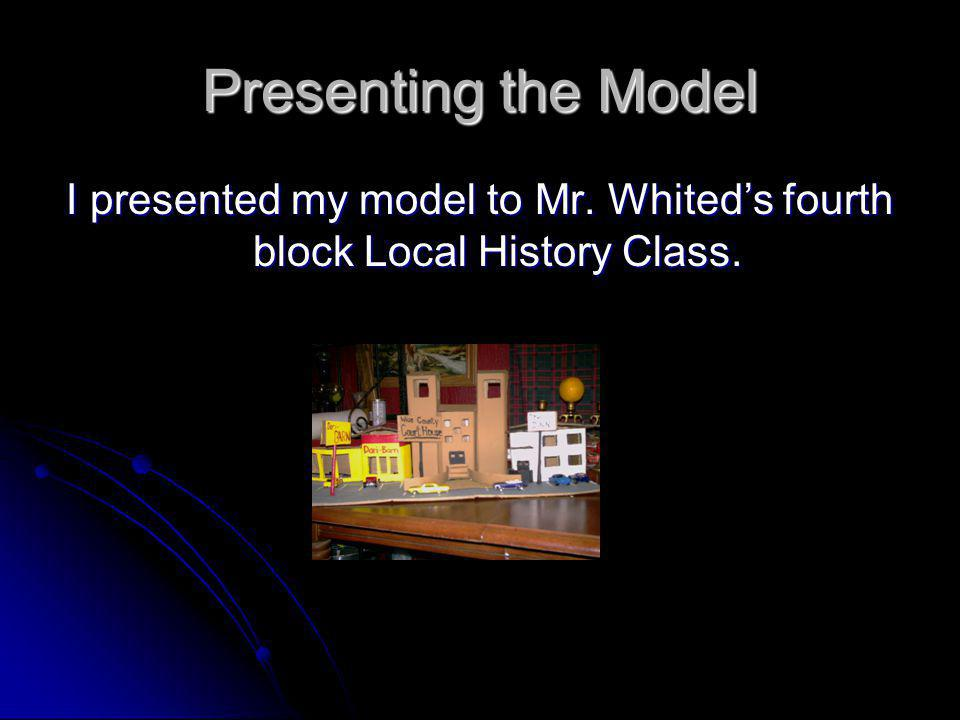I presented my model to Mr. Whited's fourth block Local History Class.