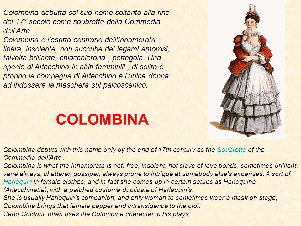 Colombina debutta col suo nome soltanto alla fine del 17° secolo come soubrette della Commedia dell'Arte.