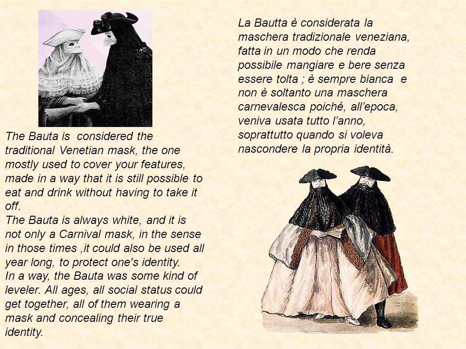 La Bautta è considerata la maschera tradizionale veneziana, fatta in un modo che renda possibile mangiare e bere senza essere tolta ; è sempre bianca e non è soltanto una maschera carnevalesca poiché, all'epoca, veniva usata tutto l'anno, soprattutto quando si voleva nascondere la propria identità.