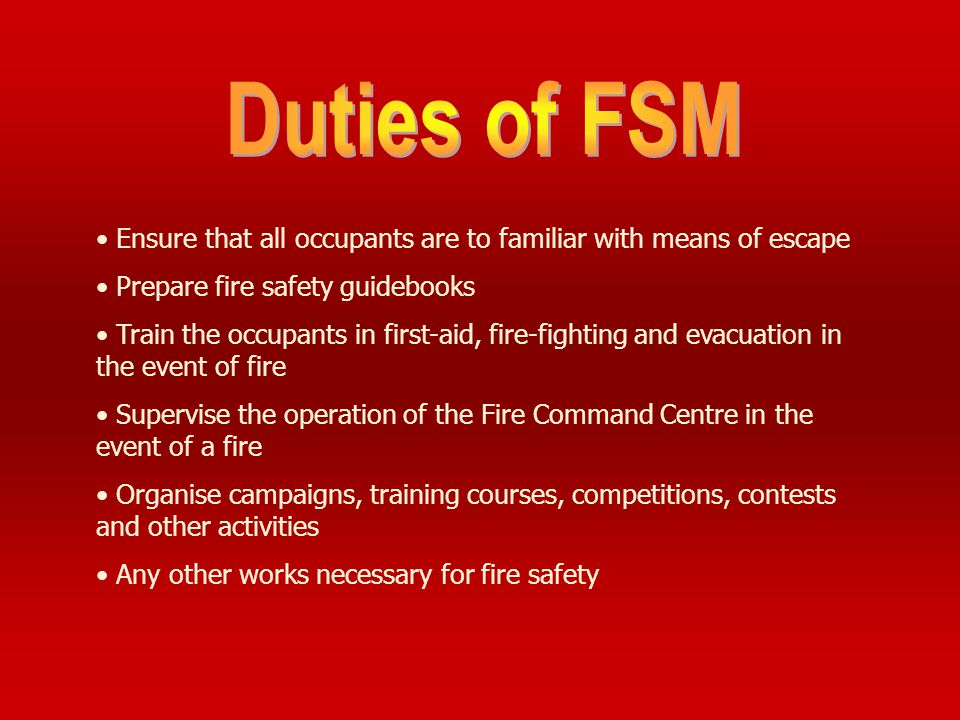 Duties of FSM Ensure that all occupants are to familiar with means of escape. Prepare fire safety guidebooks.