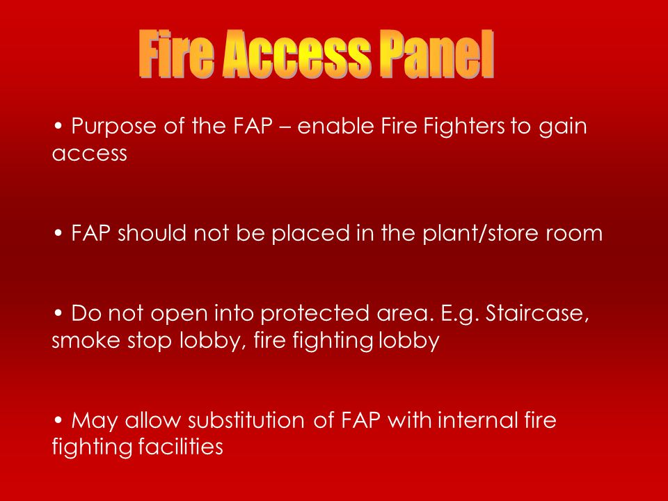 Fire Access Panel Purpose of the FAP – enable Fire Fighters to gain access. FAP should not be placed in the plant/store room.