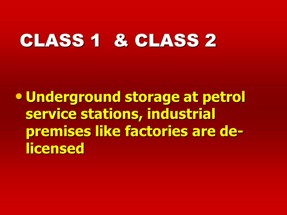 CLASS 1 & CLASS 2 Underground storage at petrol service stations, industrial premises like factories are de-licensed.