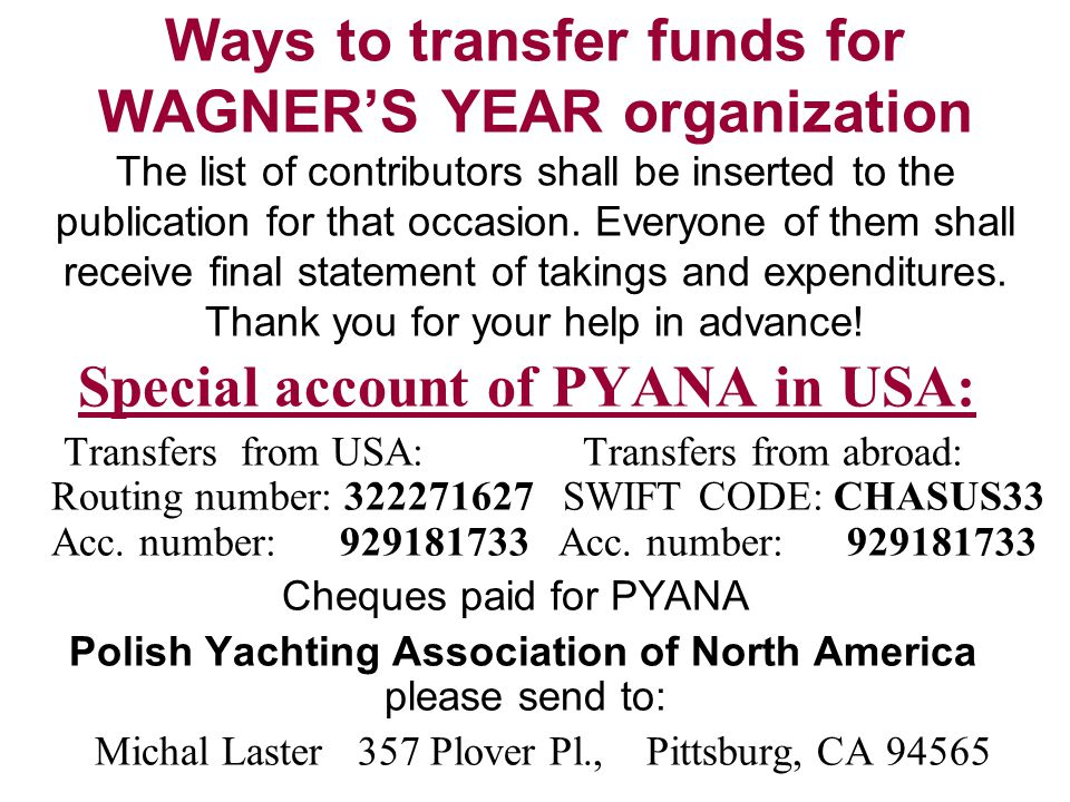 Ways to transfer funds for WAGNER'S YEAR organization The list of contributors shall be inserted to the publication for that occasion. Everyone of them shall receive final statement of takings and expenditures. Thank you for your help in advance!