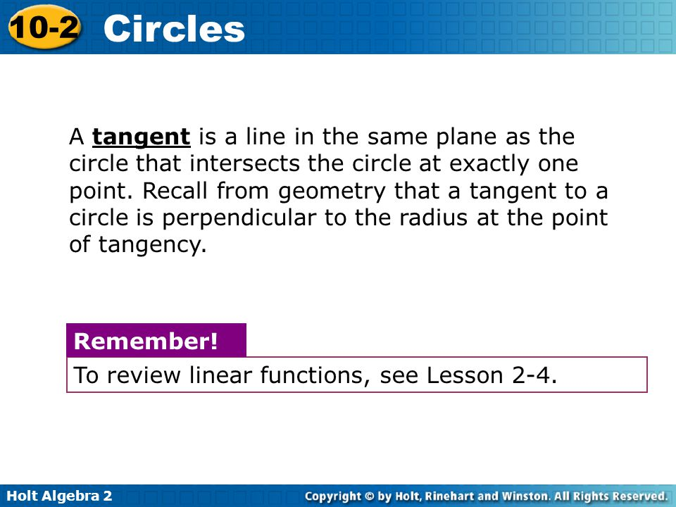 A tangent is a line in the same plane as the circle that intersects the circle at exactly one point. Recall from geometry that a tangent to a circle is perpendicular to the radius at the point of tangency.