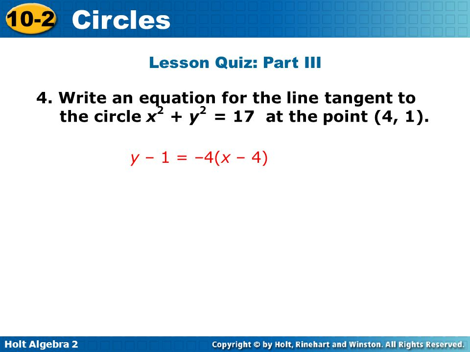 Lesson Quiz: Part III 4. Write an equation for the line tangent to the circle x2 + y2 = 17 at the point (4, 1).