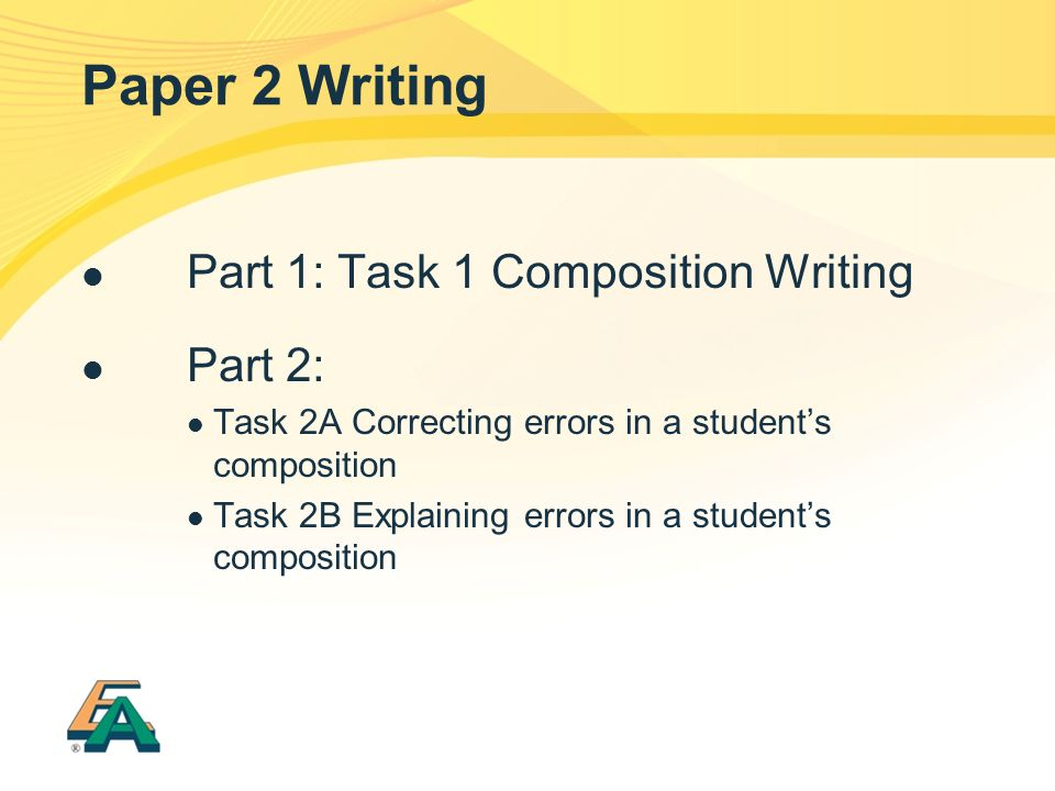 Paper 2 Writing Part 1: Task 1 Composition Writing Part 2: