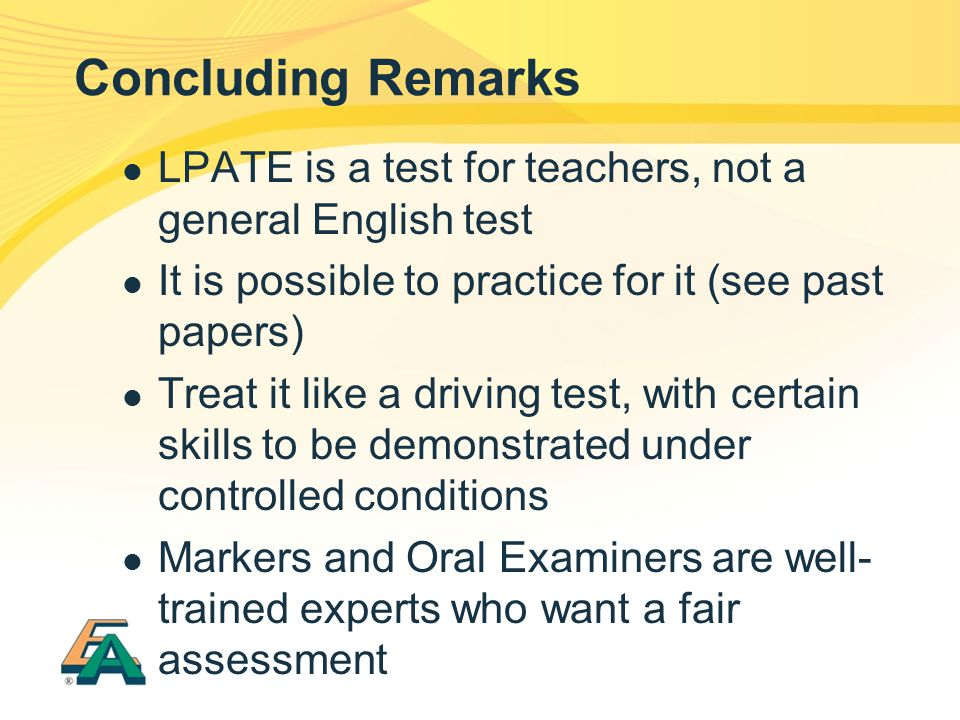 Concluding Remarks LPATE is a test for teachers, not a general English test. It is possible to practice for it (see past papers)