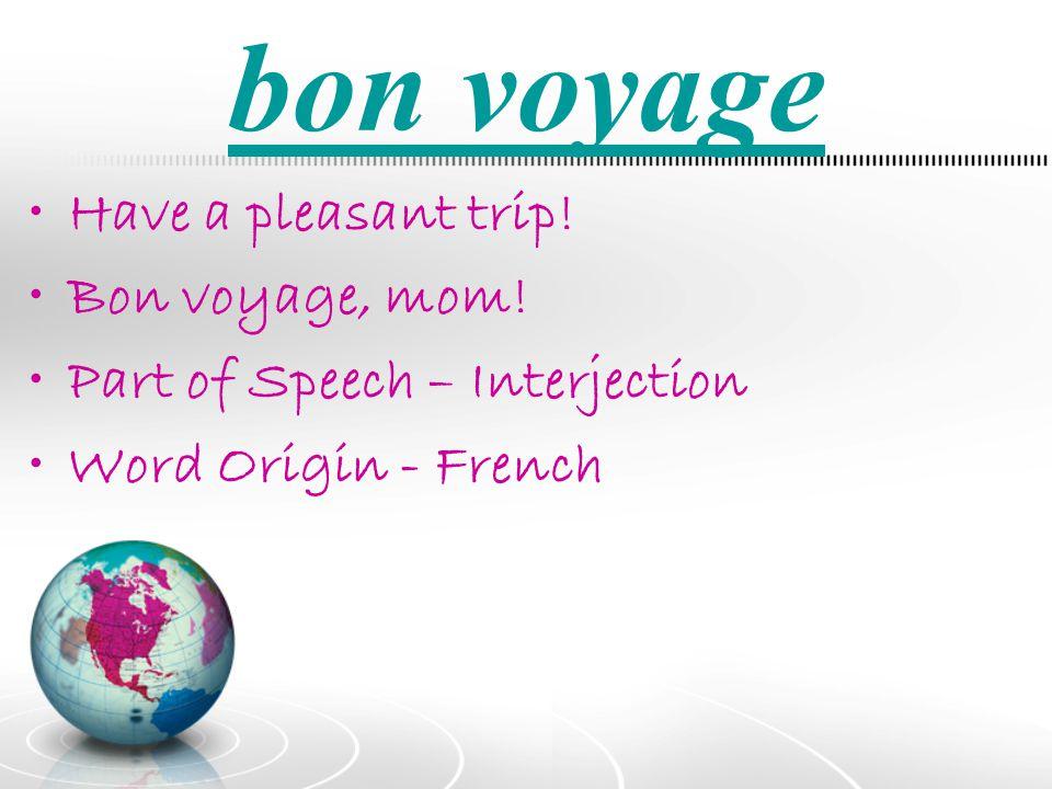 bon voyage Have a pleasant trip! Bon voyage, mom!