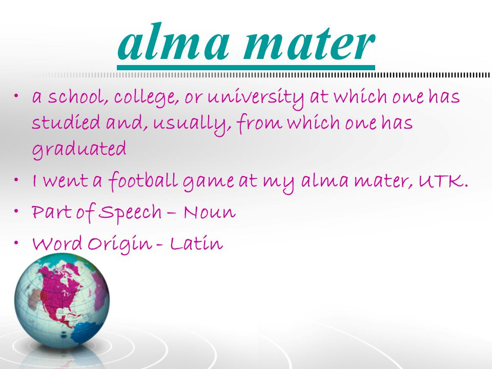 alma mater a school, college, or university at which one has studied and, usually, from which one has graduated.