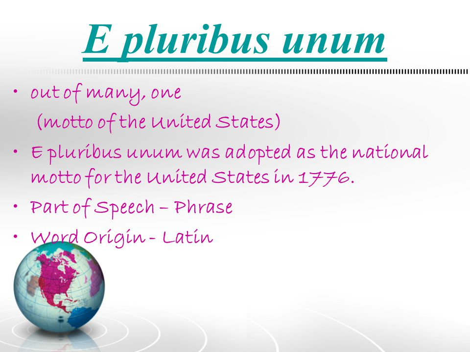 E pluribus unum out of many, one (motto of the United States)