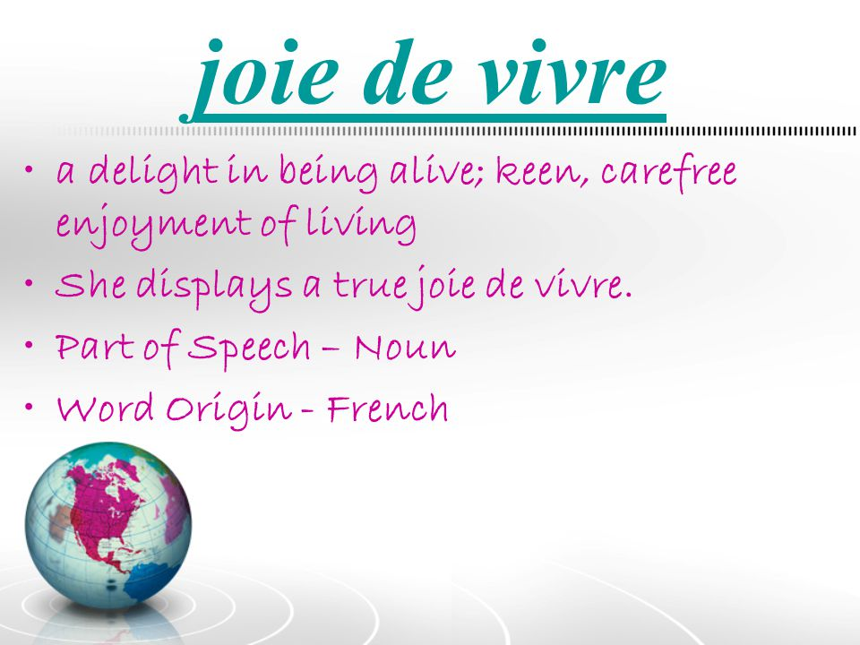 joie de vivre a delight in being alive; keen, carefree enjoyment of living. She displays a true joie de vivre.