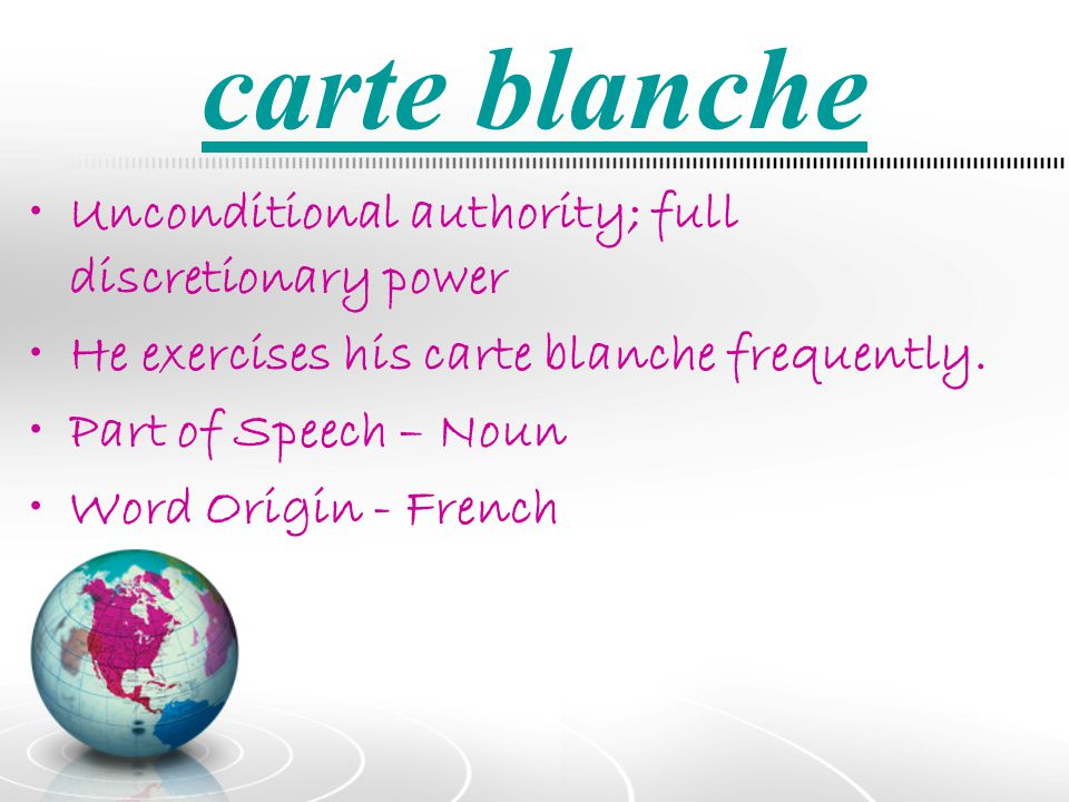 carte blanche Unconditional authority; full discretionary power