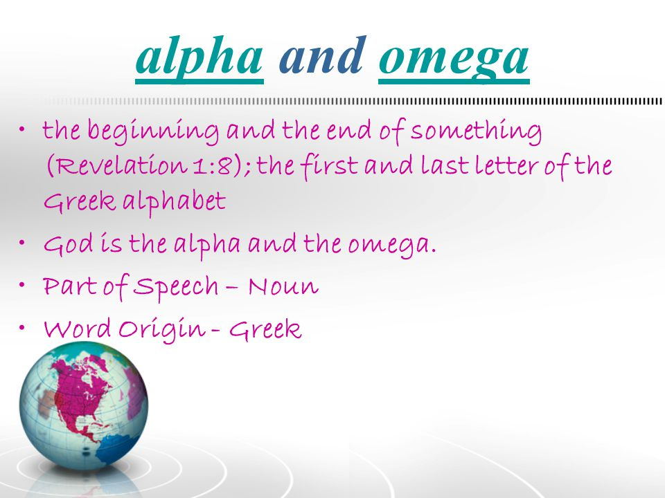 alpha and omega the beginning and the end of something (Revelation 1:8); the first and last letter of the Greek alphabet.